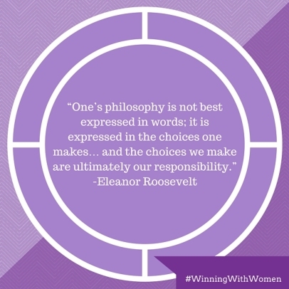"""""""One's philosophy is not best expressed in words; it is expressed in the choices one makes… and the choices we make are ultimately our responsibility."""" -Eleanor Roosevelt, former First Lady"""