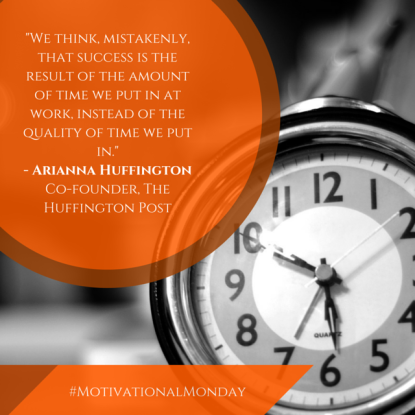 -We think, mistakenly, that success is the result of the amount of time we put in at work, instead of the quality of time we put in.-- Arianna HuffingtonCo-founder, The Huffington Post