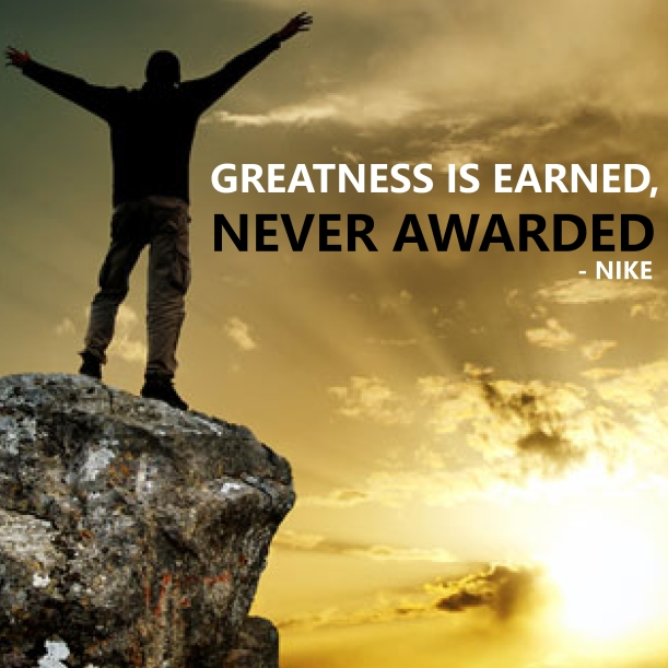 Greatness is Earned, Never Awarded